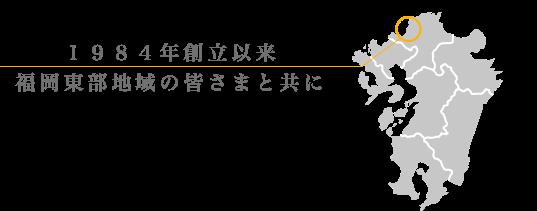 1984年創立以来福岡東部地域の皆さまと共に